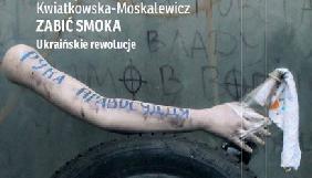 Книга польської журналістки «Вбити дракона. Українські революції» вийде друком в Україні