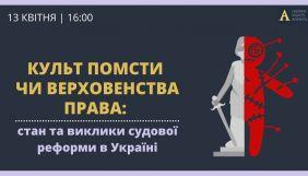 13 квітня — правозахисний клуб «Культ помсти чи верховенства права: стан та виклики судової реформи в Україні»